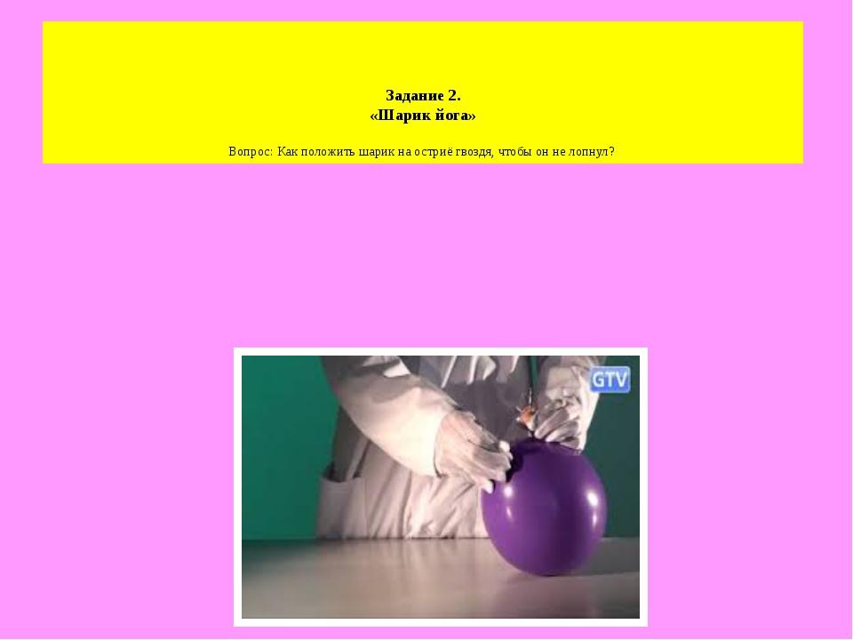 Задание 2. «Шарик йога» Вопрос: Как положить шарик на остриё гвоздя, чтобы о...