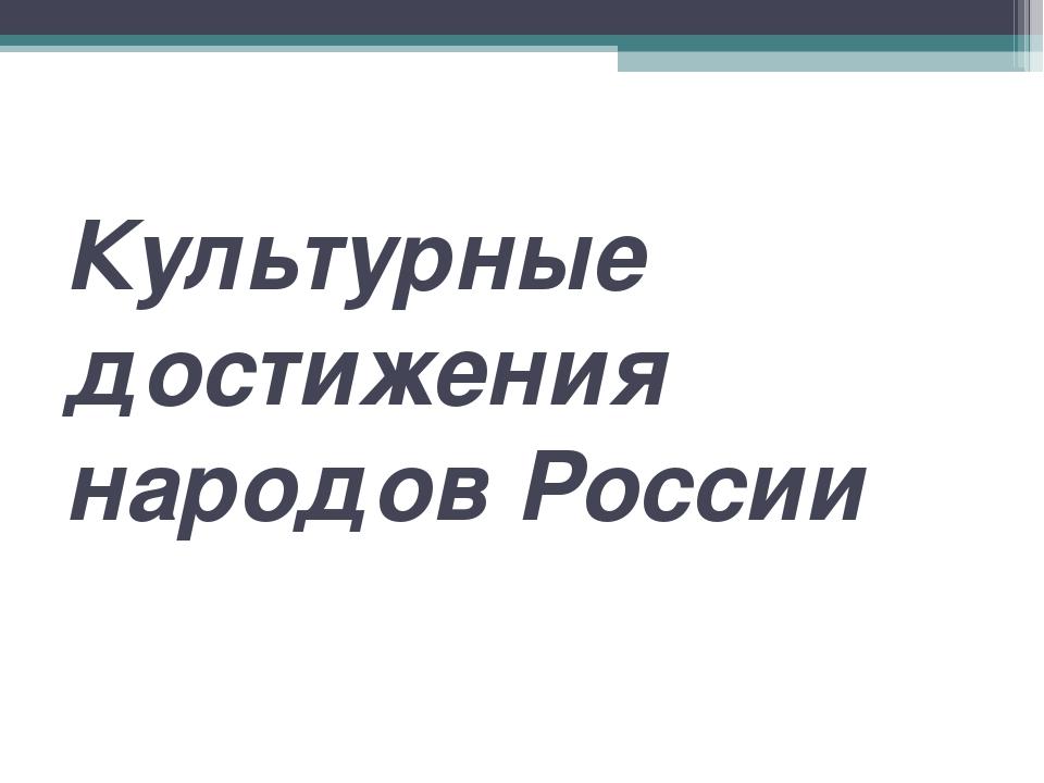 Культурные достижения народов России