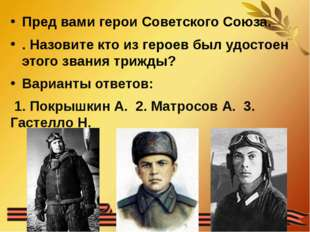 Пред вами герои Советского Союза. . Назовите кто из героев был удостоен этого