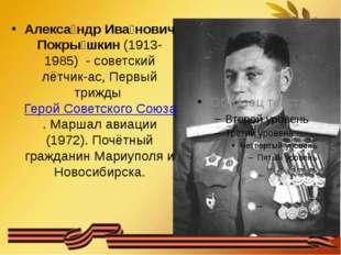 Алекса́ндр Ива́нович Покры́шкин (1913-1985) - советский лётчик-ас, Первый три