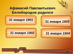 Афанасий Павлантьевич Белобородов родился 31 января 1901 31 января 1902 31 я