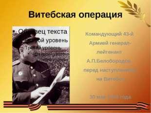 Витебская операция Командующий 43-й Армией генерал- лейтенант А.П.Белобородов