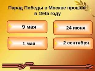 Парад Победы в Москве прошел в 1945 году 9 мая 1 мая 24 июня 2 сентября Б. г