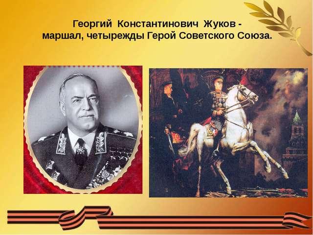 Георгий Константинович Жуков - маршал, четырежды Герой Советского Союза.