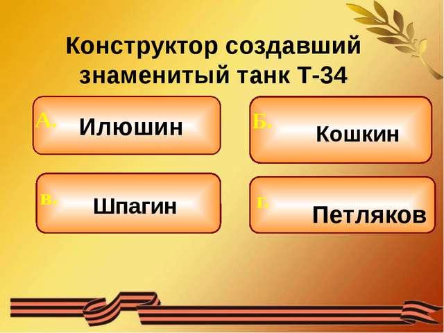 Конструктор создавший знаменитый танк Т-34 Илюшин Шпагин Кошкин Петляков Б....