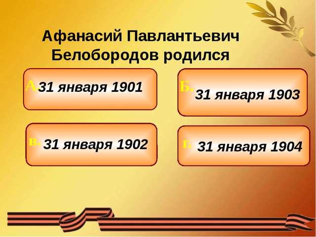 Афанасий Павлантьевич Белобородов родился 31 января 1901 31 января 1902 31 я...