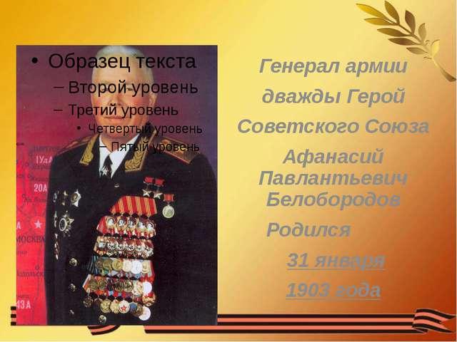 Генерал армии дважды Герой Советского Союза Афанасий Павлантьевич Белобородов...