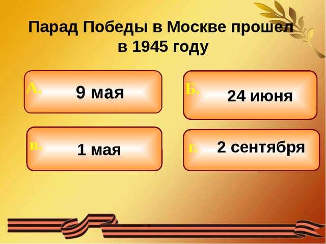 Парад Победы в Москве прошел в 1945 году 9 мая 1 мая 24 июня 2 сентября Б. г...