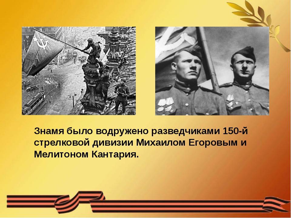 Знамя было водружено разведчиками 150-й стрелковой дивизии Михаилом Егоровым...