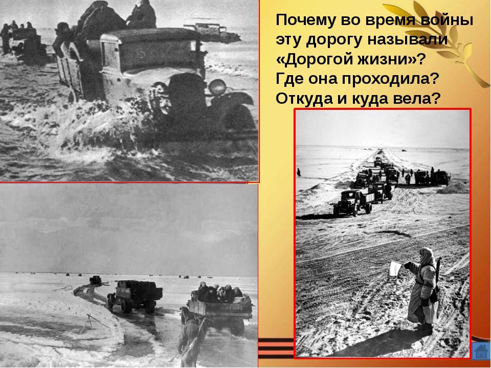 События Почему во время войны эту дорогу называли «Дорогой жизни»? Где она п...