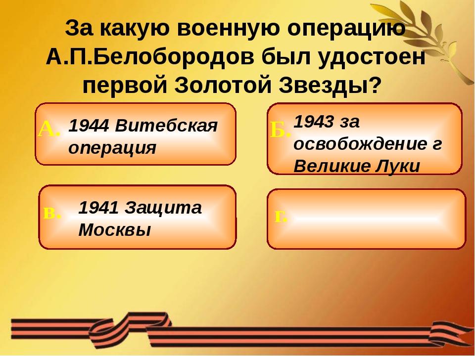 За какую военную операцию А.П.Белобородов был удостоен первой Золотой Звезды...