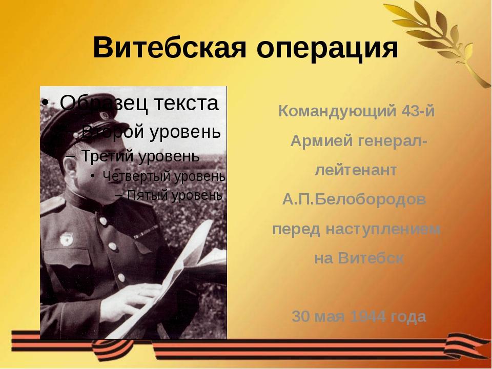 Витебская операция Командующий 43-й Армией генерал- лейтенант А.П.Белобородов...