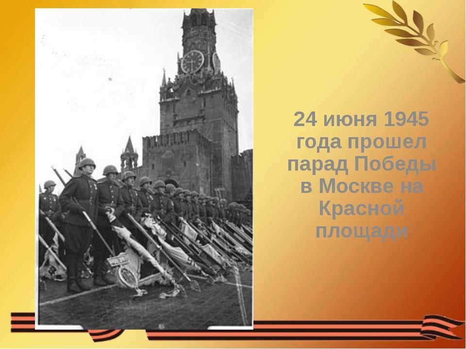 24 июня 1945 года прошел парад Победы в Москве на Красной площади
