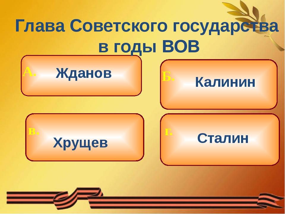Глава Советского государства в годы ВОВ Жданов Хрущев Калинин Сталин Б. г. А...