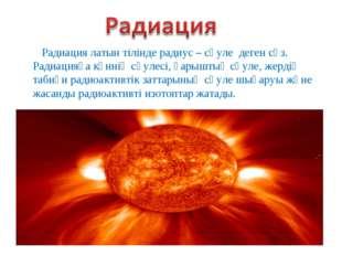 Радиация латын тілінде радиус – сәуле деген сөз. Радиацияға күннің сәулесі, ғ