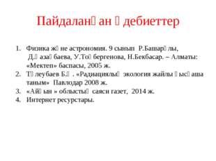 Пайдаланған әдебиеттер Физика және астрономия. 9 сынып Р.Башарұлы, Д.Қазақбае