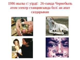1986 жылы сәуірдің 26-сында Чернобыль атом электр станциясында болған апат са