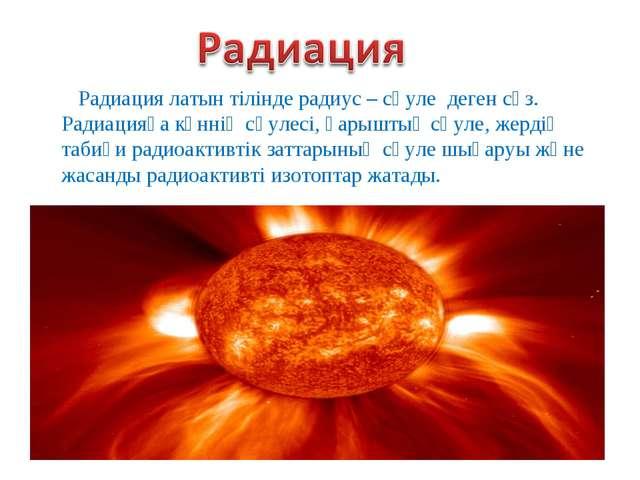 Радиация латын тілінде радиус – сәуле деген сөз. Радиацияға күннің сәулесі, ғ...