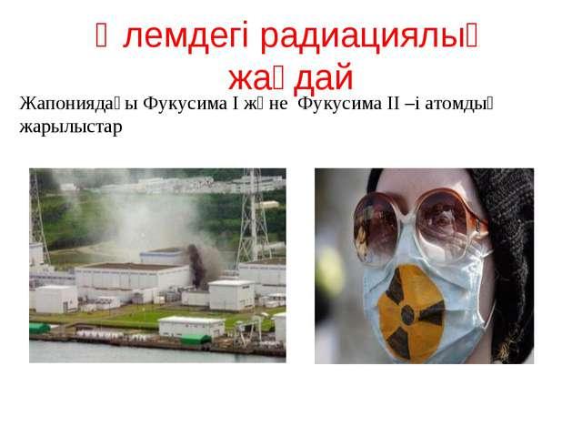 Әлемдегі радиациялық жағдай Жапониядағы Фукусима I және Фукусима II –і атомды...