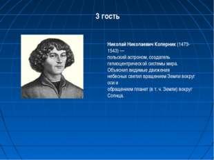 3 гость Николай Николаевич Коперник (1473-1543) — польский астроном, создател