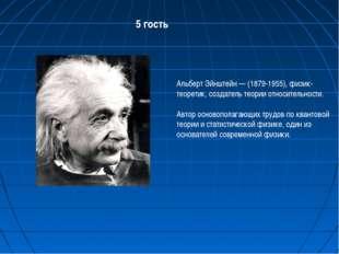 5 гость Альберт Эйнштейн — (1879-1955), физик-теоретик, создатель теории отно