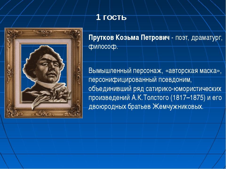 1 гость Прутков Козьма Петрович - поэт, драматург, философ. Вымышленный персо...