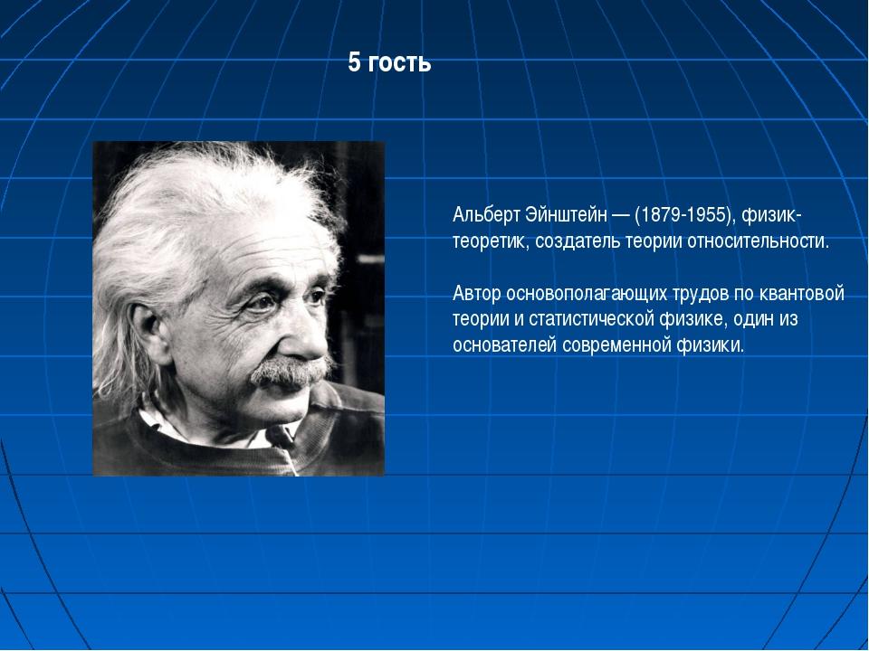 5 гость Альберт Эйнштейн — (1879-1955), физик-теоретик, создатель теории отно...