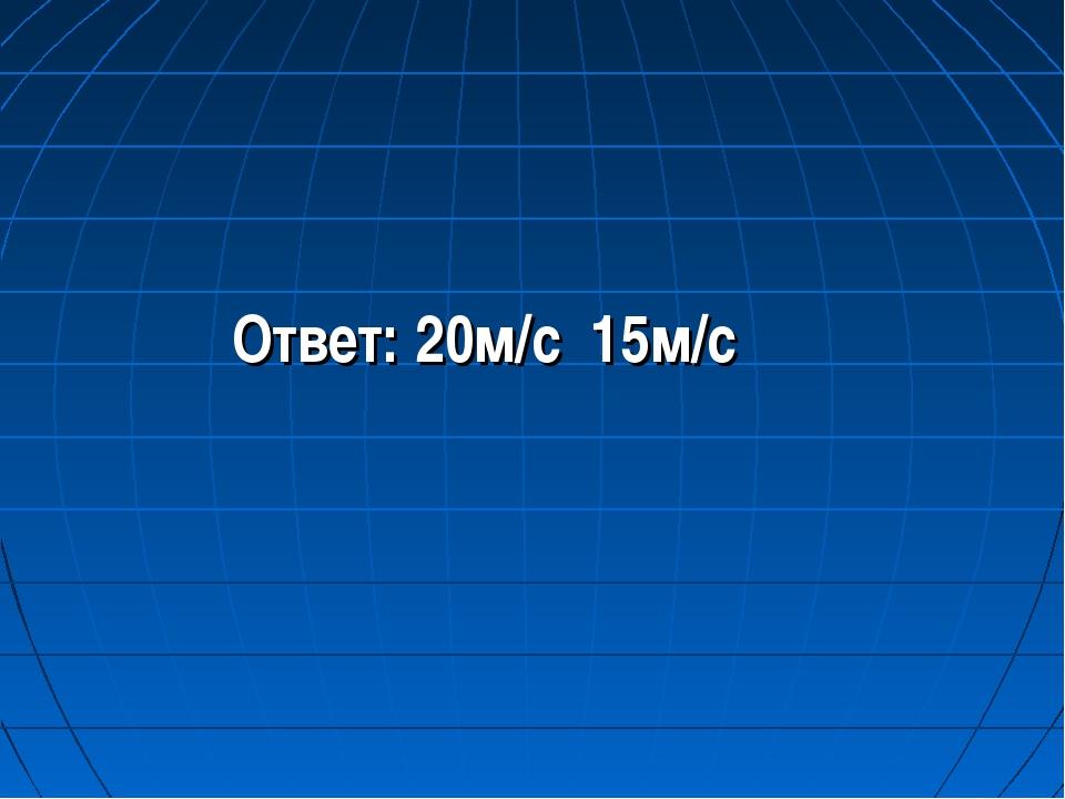 Ответ: 20м/с 15м/с