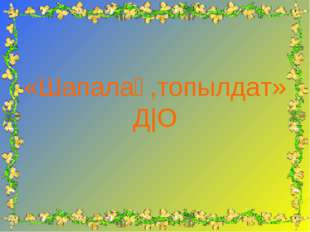 «Шапалақ,топылдат» Д|О