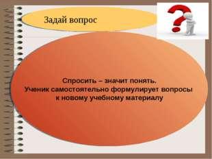 Задай вопрос Спросить – значит понять. Ученик самостоятельно формулирует вопр