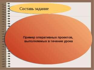 Составь задание Пример оперативных проектов, выполняемых в течение урока