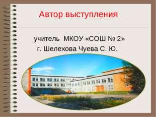 Автор выступления учитель МКОУ «СОШ № 2» г. Шелехова Чуева С. Ю.