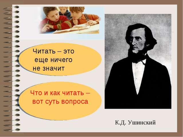 К.Д. Ушинский Читать – это еще ничего не значит Что и как читать – вот суть в...