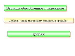 Выпиши обособленное приложение Добряк, он не мог никому отказать в просьбе. д