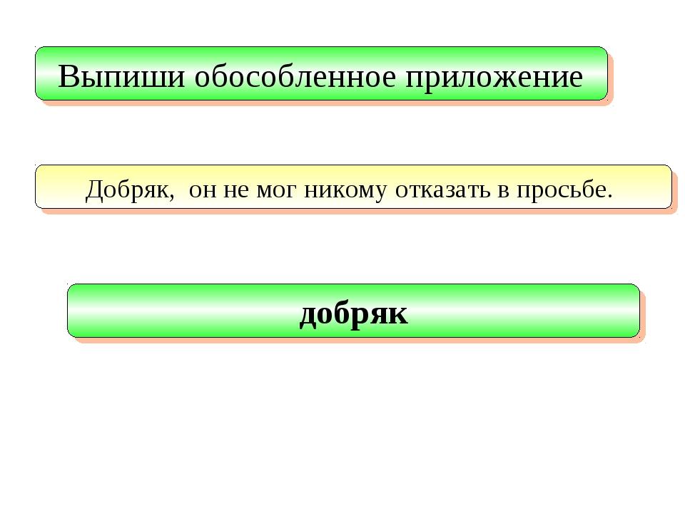 Выпиши обособленное приложение Добряк, он не мог никому отказать в просьбе. д...