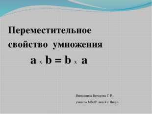 Переместительное свойство умножения а х b = b х а Выполнила Батырова Г. Р. у