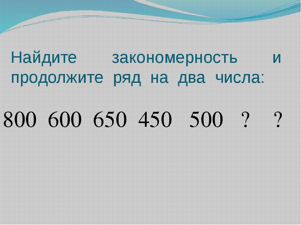 Найдите закономерность и продолжите ряд на два числа: 800 600 650 450 500 ? ?