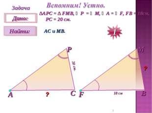 * Задача ∆АPC = ∆ FMB, ∠P = ∠M, ∠A = ∠F, FB = 18см, PC = 20 см. АС и МВ. 20 с