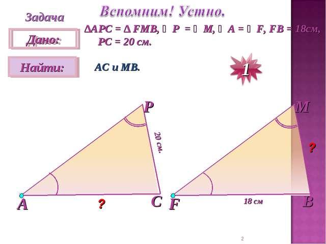 * Задача ∆АPC = ∆ FMB, ∠P = ∠M, ∠A = ∠F, FB = 18см, PC = 20 см. АС и МВ. 20 с...
