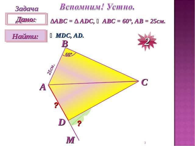 * Задача ∆АВC = ∆ ADC, ∠ABC = 60°, AB = 25см. ∠MDC, AD. А D C B M ? ? 25см. 60°