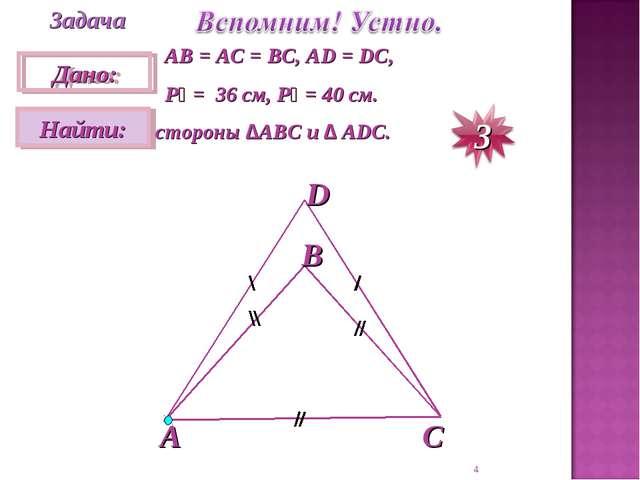 * Задача АВ = АС = ВС, АD = DC, P₁ = 36 см, P₂ = 40 см. стороны ∆АВС и ∆ АDС.