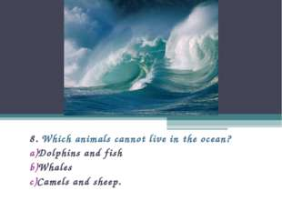 8. Which animals cannot live in the ocean? Dolphins and fish Whales Camels an