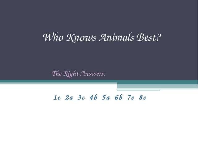 Who Knows Animals Best? 1c 2a 3c 4b 5a 6b 7c 8c The Right Answers: