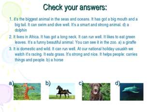 Check your answers: 1. it's the biggest animal in the seas and oceans. It has