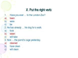 X. Put the right verb: Have you ever … to the London Zoo? been were be 2. He