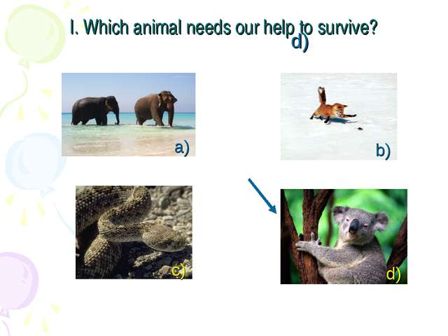 I. Which animal needs our help to survive? a) b) c) d) d)