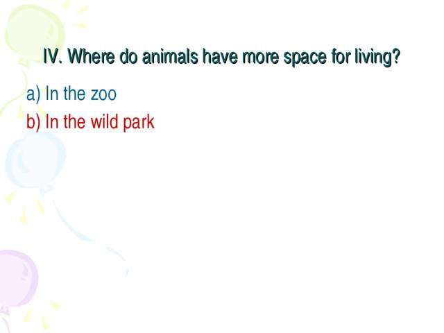 IV. Where do animals have more space for living? a) In the zoo b) In the wild...