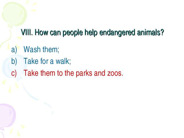 VIII. How can people help endangered animals? Wash them; Take for a walk; Tak...