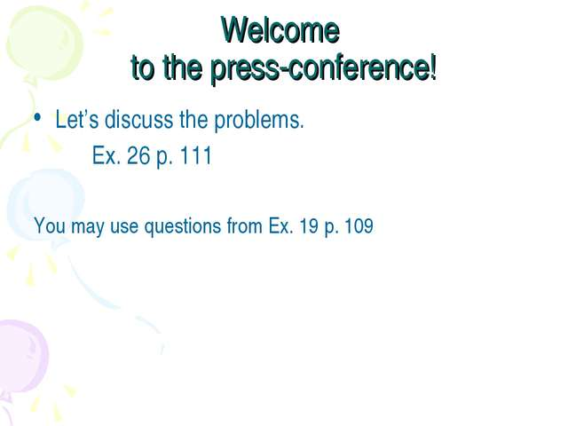 Welcome to the press-conference! Let's discuss the problems. Ex. 26 p. 111 Yo...