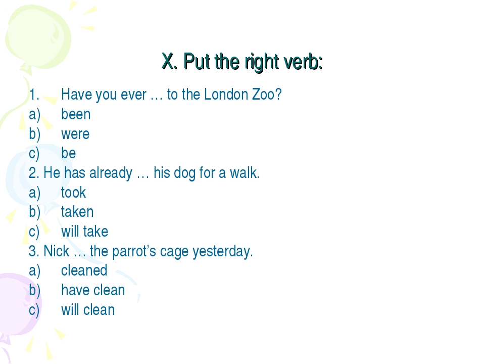 X. Put the right verb: Have you ever … to the London Zoo? been were be 2. He...